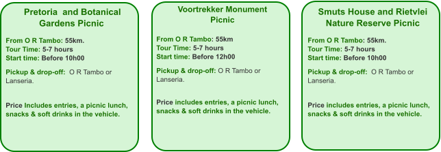 Voortrekker Monument Picnic  From O R Tambo: 55km Tour Time: 5-7 hours Start time: Before 12h00  Pickup & drop-off: O R Tambo or Lanseria.   Price includes entries, a picnic lunch, snacks & soft drinks in the vehicle. Smuts House and Rietvlei Nature Reserve Picnic  From O R Tambo: 55km. Tour Time: 5-7 hours Start time: Before 10h00  Pickup & drop-off:  O R Tambo or Lanseria.   Price includes entries, a picnic lunch, snacks & soft drinks in the vehicle.  Pretoria  and Botanical Gardens Picnic  From O R Tambo: 55km. Tour Time: 5-7 hours Start time: Before 10h00  Pickup & drop-off:  O R Tambo or Lanseria.    Price Includes entries, a picnic lunch,  snacks & soft drinks in the vehicle.