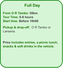 Full Day  From O R Tambo: 55km. Tour Time: 6-8 hours Start time: Before 10h00  Pickup & drop-off:  O R Tambo or Lanseria.   Price includes entries, a picnic lunch, snacks & soft drinks in the vehicle.