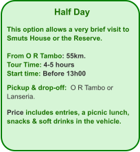 Half Day  This option allows a very brief visit to Smuts House or the Reserve.  From O R Tambo: 55km. Tour Time: 4-5 hours Start time: Before 13h00  Pickup & drop-off:  O R Tambo or Lanseria.  Price includes entries, a picnic lunch, snacks & soft drinks in the vehicle.